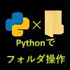 Pythonフォルダ操作の事例7サンプル|ファイル名取得からディレクトリ作成まで